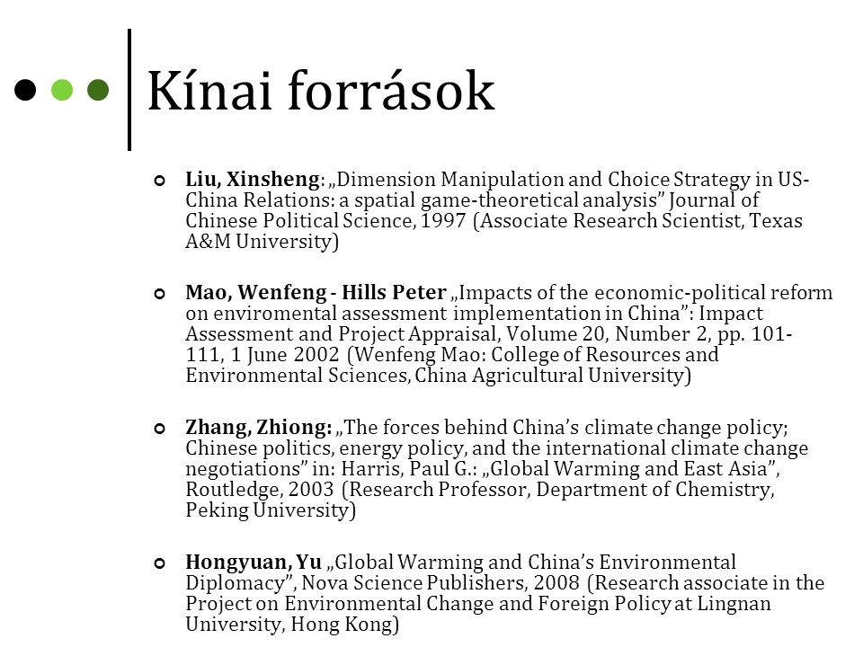 "Kínai források Liu, Xinsheng: ""Dimension Manipulation and Choice Strategy in US- China Relations: a spatial game-theoretical analysis Journal of Chinese Political Science, 1997 (Associate Research Scientist, Texas A&M University) Mao, Wenfeng - Hills Peter ""Impacts of the economic-political reform on enviromental assessment implementation in China : Impact Assessment and Project Appraisal, Volume 20, Number 2, pp."