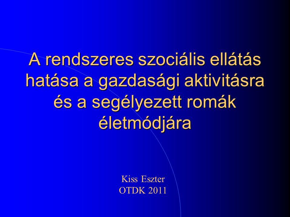 A rendszeres szociális ellátás hatása a gazdasági aktivitásra és a segélyezett romák életmódjára Kiss Eszter OTDK 2011