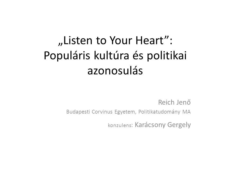 """""""Listen to Your Heart : Populáris kultúra és politikai azonosulás Reich Jenő Budapesti Corvinus Egyetem, Politikatudomány MA konzulens : Karácsony Gergely"""