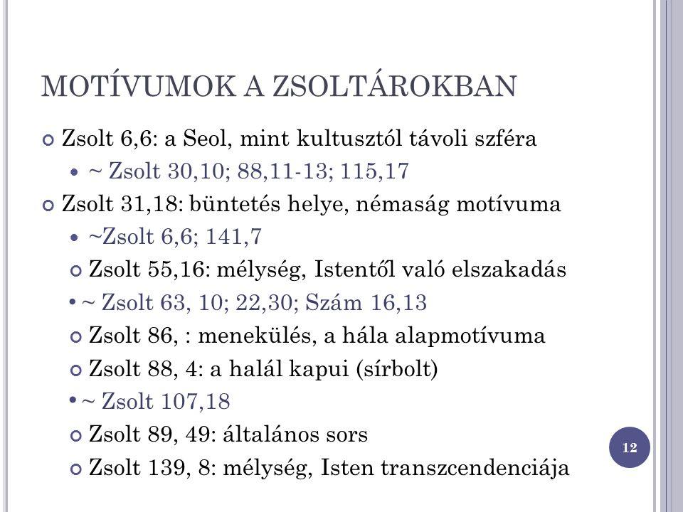 MOTÍVUMOK A ZSOLTÁROKBAN Zsolt 6,6: a Seol, mint kultusztól távoli szféra ~ Zsolt 30,10; 88,11-13; 115,17 Zsolt 31,18: büntetés helye, némaság motívuma ~Zsolt 6,6; 141,7 Zsolt 55,16: mélység, Istentől való elszakadás ~ Zsolt 63, 10; 22,30; Szám 16,13 Zsolt 86, : menekülés, a hála alapmotívuma Zsolt 88, 4: a halál kapui (sírbolt) ~ Zsolt 107,18 Zsolt 89, 49: általános sors Zsolt 139, 8: mélység, Isten transzcendenciája 12
