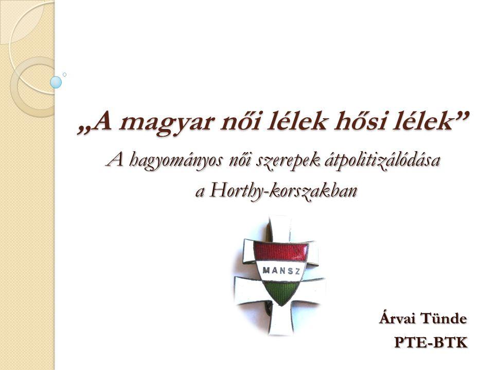 """""""A magyar női lélek hősi lélek"""" A hagyományos női szerepek átpolitizálódása a Horthy-korszakban a Horthy-korszakban Árvai Tünde PTE-BTK"""