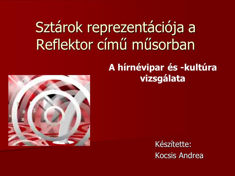 Sztárok reprezentációja a Reflektor című műsorban Készítette: Kocsis Andrea A hírnévipar és -kultúra vizsgálata