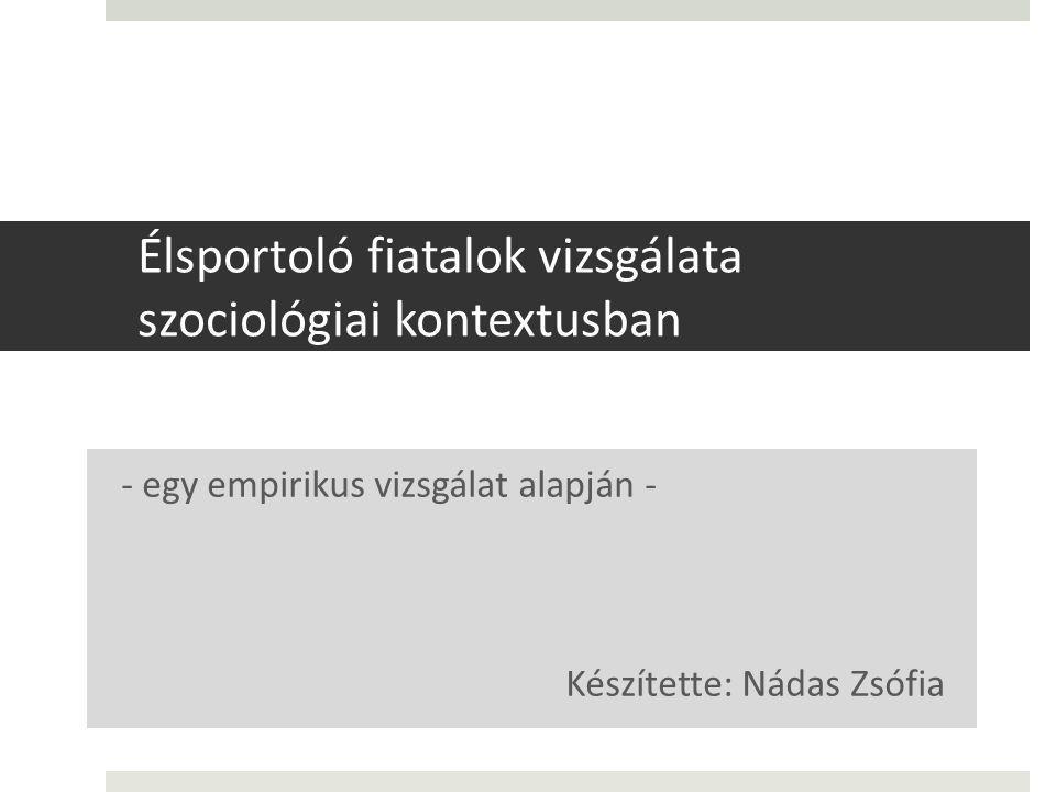 Élsportoló fiatalok vizsgálata szociológiai kontextusban - egy empirikus vizsgálat alapján - Készítette: Nádas Zsófia