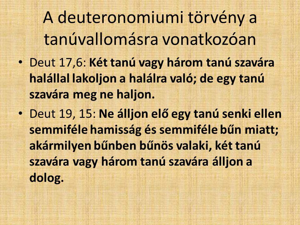 A deuteronomiumi törvény a tanúvallomásra vonatkozóan Deut 17,6: Két tanú vagy három tanú szavára halállal lakoljon a halálra való; de egy tanú szavára meg ne haljon.