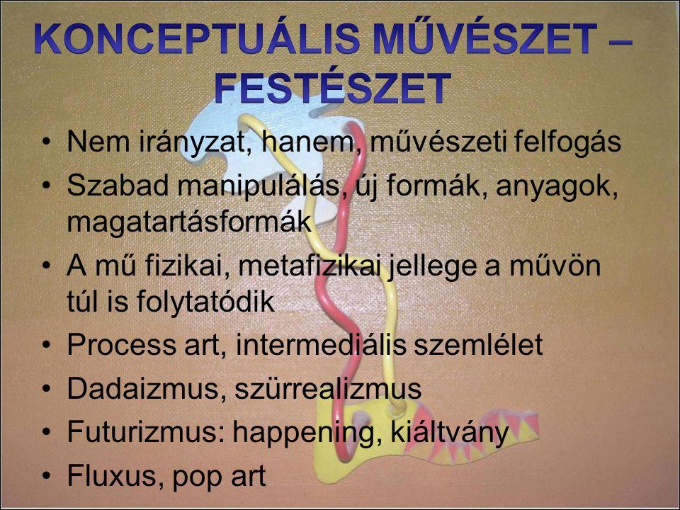 Nem irányzat, hanem, művészeti felfogás Szabad manipulálás, új formák, anyagok, magatartásformák A mű fizikai, metafizikai jellege a művön túl is folytatódik Process art, intermediális szemlélet Dadaizmus, szürrealizmus Futurizmus: happening, kiáltvány Fluxus, pop art