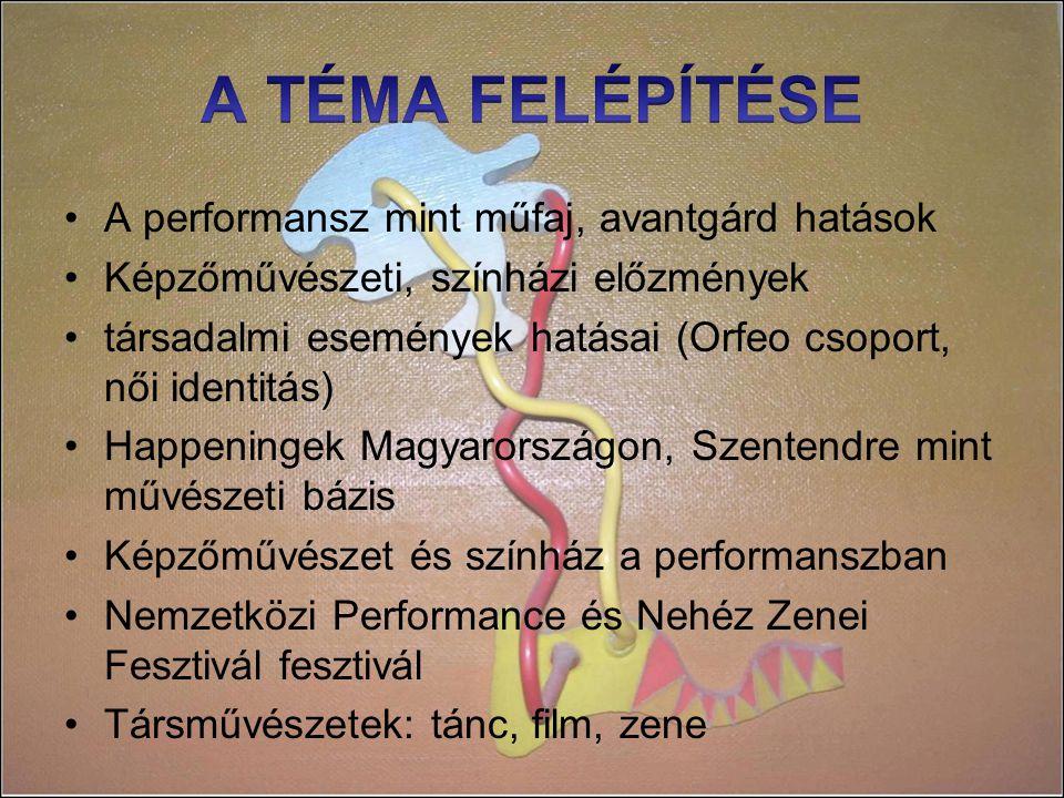 A performansz mint műfaj, avantgárd hatások Képzőművészeti, színházi előzmények társadalmi események hatásai (Orfeo csoport, női identitás) Happeningek Magyarországon, Szentendre mint művészeti bázis Képzőművészet és színház a performanszban Nemzetközi Performance és Nehéz Zenei Fesztivál fesztivál Társművészetek: tánc, film, zene