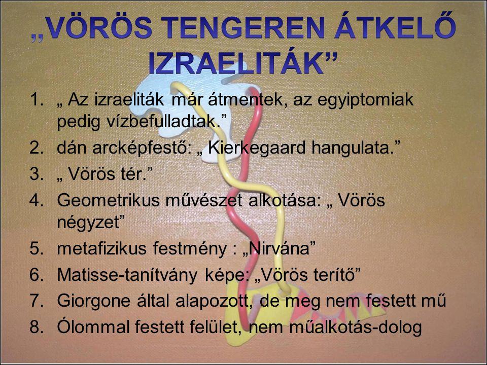 """1."""" Az izraeliták már átmentek, az egyiptomiak pedig vízbefulladtak. 2.dán arcképfestő: """" Kierkegaard hangulata. 3."""" Vörös tér. 4.Geometrikus művészet alkotása: """" Vörös négyzet 5.metafizikus festmény : """"Nirvána 6.Matisse-tanítvány képe: """"Vörös terítő 7.Giorgone által alapozott, de meg nem festett mű 8.Ólommal festett felület, nem műalkotás-dolog"""