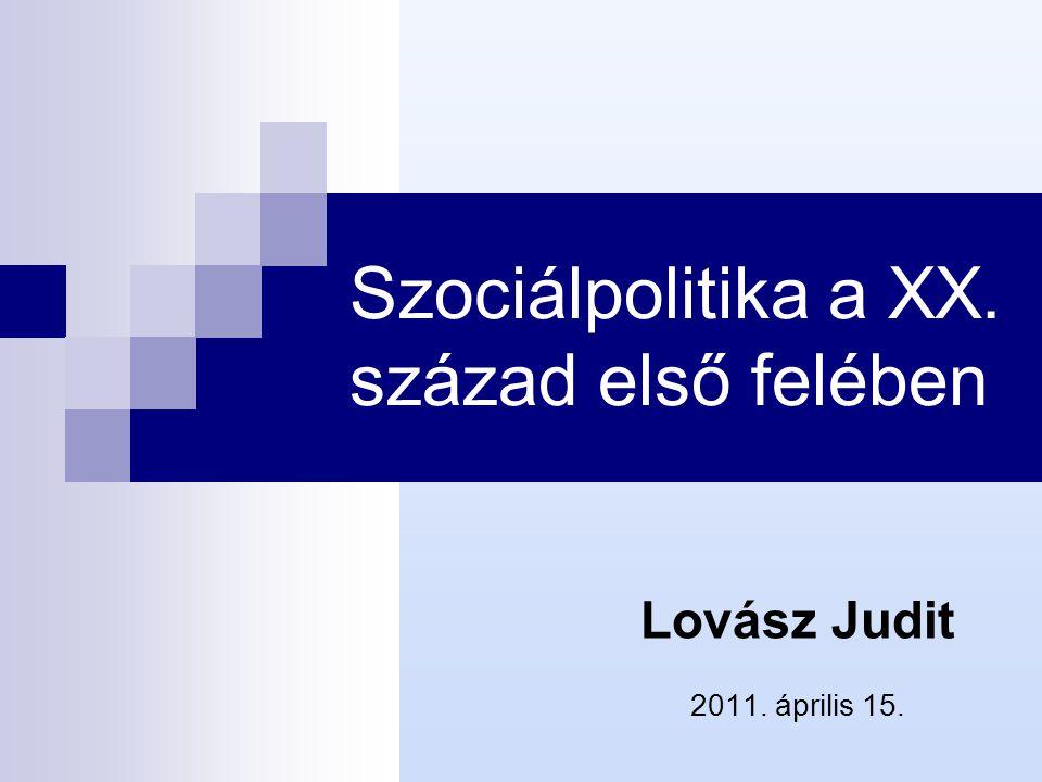 Szociálpolitika a XX. század első felében Lovász Judit 2011. április 15.