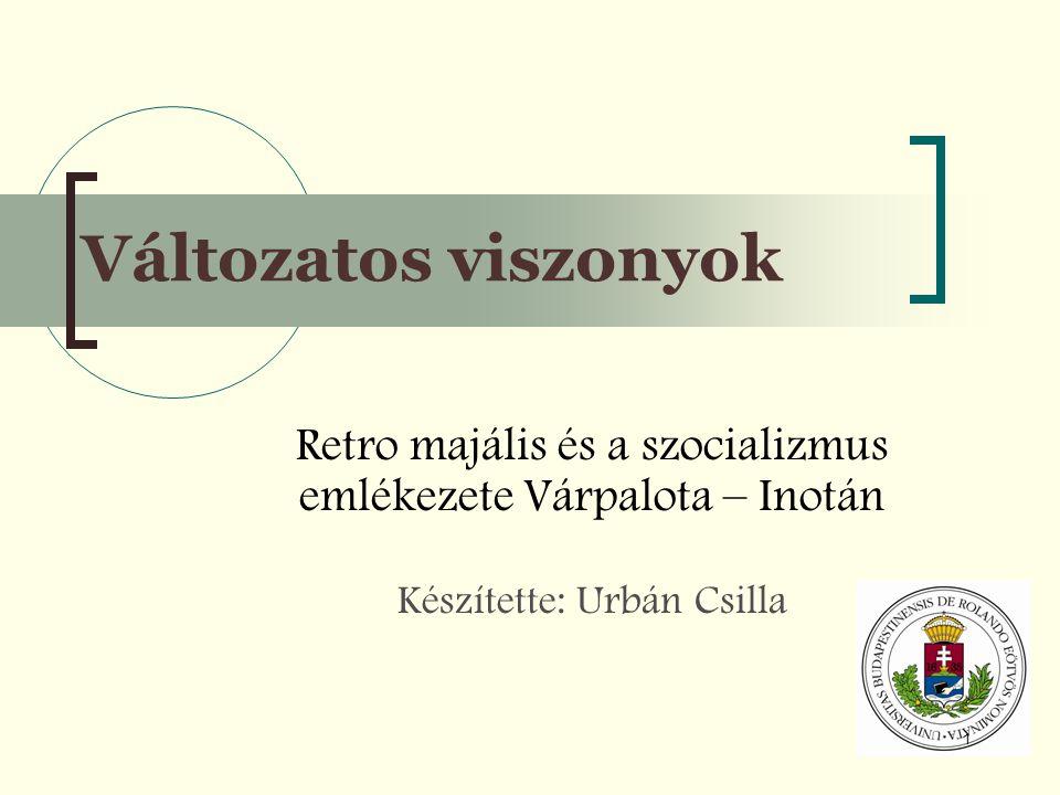 1 Változatos viszonyok Retro majális és a szocializmus emlékezete Várpalota – Inotán Készítette: Urbán Csilla
