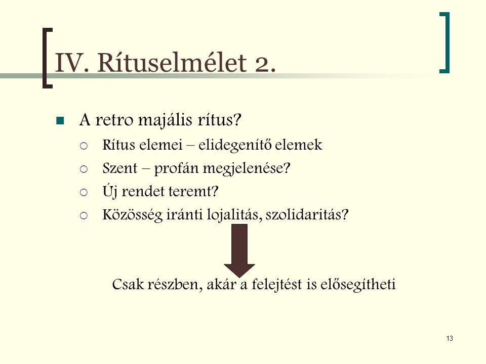 13 IV. Rítuselmélet 2. A retro majális rítus?  Rítus elemei – elidegenít ő elemek  Szent – profán megjelenése?  Új rendet teremt?  Közösség iránti
