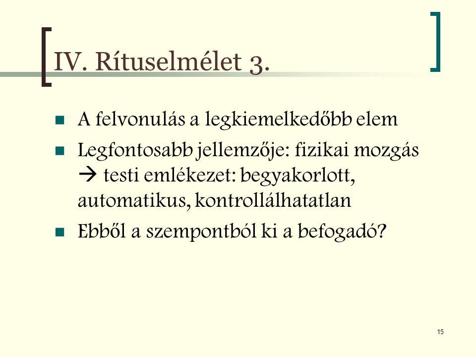 15 IV. Rítuselmélet 3. A felvonulás a legkiemelked ő bb elem Legfontosabb jellemz ő je: fizikai mozgás  testi emlékezet: begyakorlott, automatikus, k
