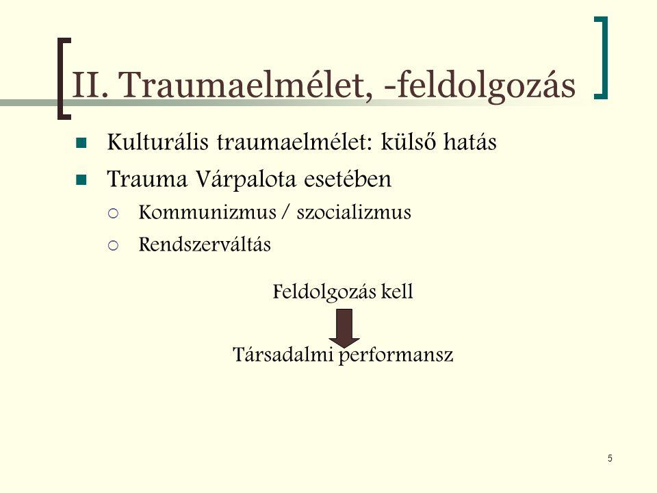 5 II. Traumaelmélet, -feldolgozás Kulturális traumaelmélet: küls ő hatás Trauma Várpalota esetében  Kommunizmus / szocializmus  Rendszerváltás Feldo