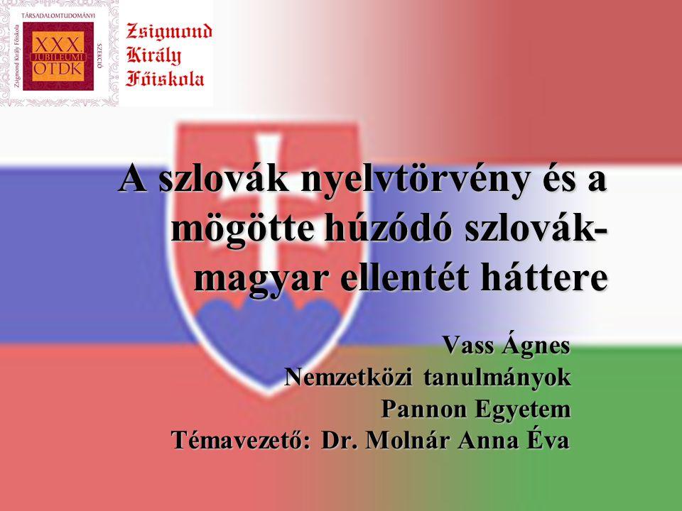 A szlovák nyelvtörvény és a mögötte húzódó szlovák- magyar ellentét háttere Vass Ágnes Nemzetközi tanulmányok Pannon Egyetem Témavezető: Dr. Molnár An
