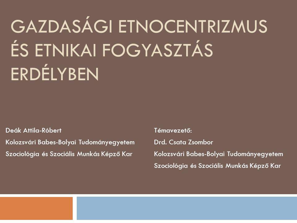GAZDASÁGI ETNOCENTRIZMUS ÉS ETNIKAI FOGYASZTÁS ERDÉLYBEN Deák Attila-Róbert Kolozsvári Babes-Bolyai Tudományegyetem Szociológia és Szociális Munkás Képző Kar Témavezető: Drd.