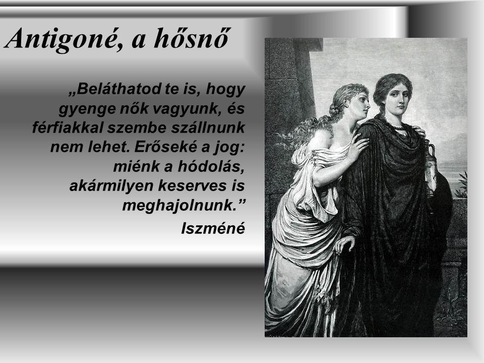 """Antigoné, a hősnő """"Beláthatod te is, hogy gyenge nők vagyunk, és férfiakkal szembe szállnunk nem lehet. Erőseké a jog: miénk a hódolás, akármilyen kes"""