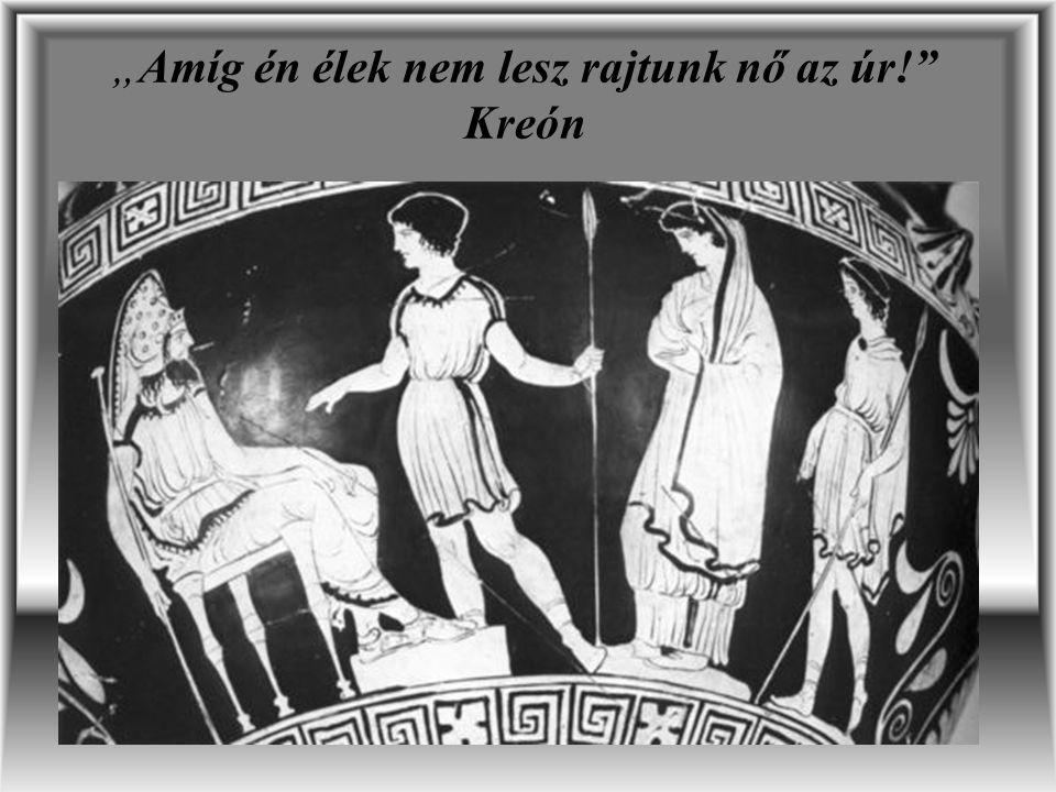 """""""Amíg én élek nem lesz rajtunk nő az úr!"""" Kreón"""