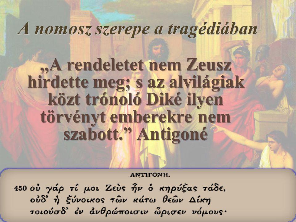 """A nomosz szerepe a tragédiában """"A rendeletet nem Zeusz hirdette meg; s az alvilágiak közt trónoló Diké ilyen törvényt emberekre nem szabott."""" Antigoné"""
