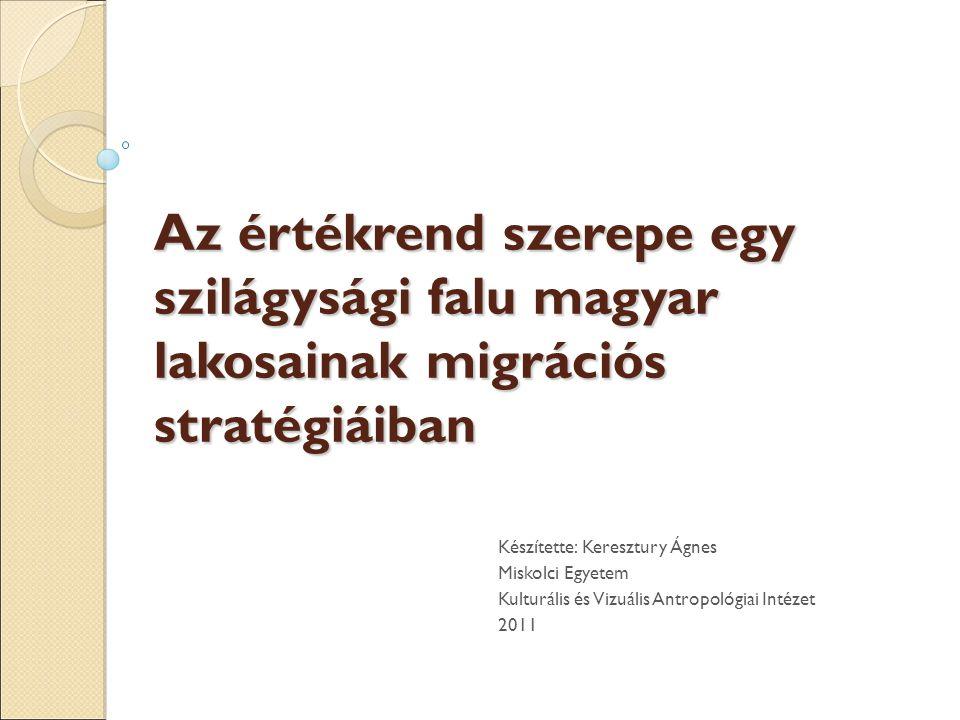 Az értékrend szerepe egy szilágysági falu magyar lakosainak migrációs stratégiáiban Készítette: Keresztury Ágnes Miskolci Egyetem Kulturális és Vizuális Antropológiai Intézet 2011