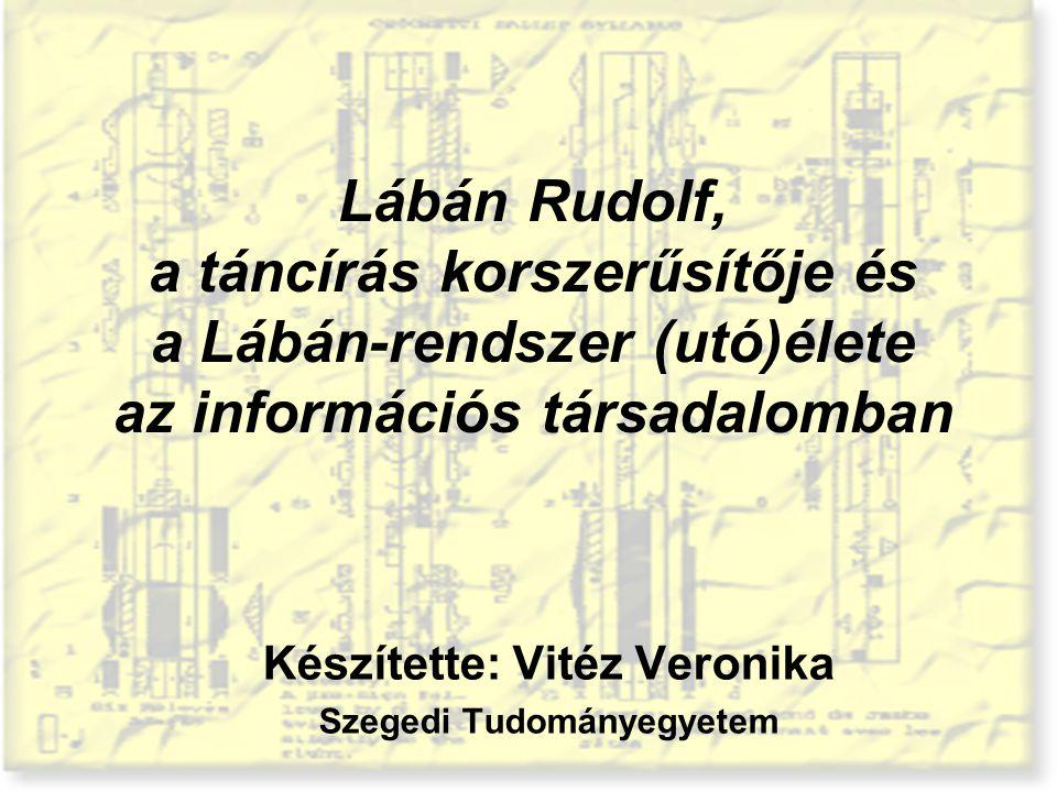 Lábán Rudolf, a táncírás korszerűsítője és a Lábán-rendszer (utó)élete az információs társadalomban Készítette: Vitéz Veronika Szegedi Tudományegyetem
