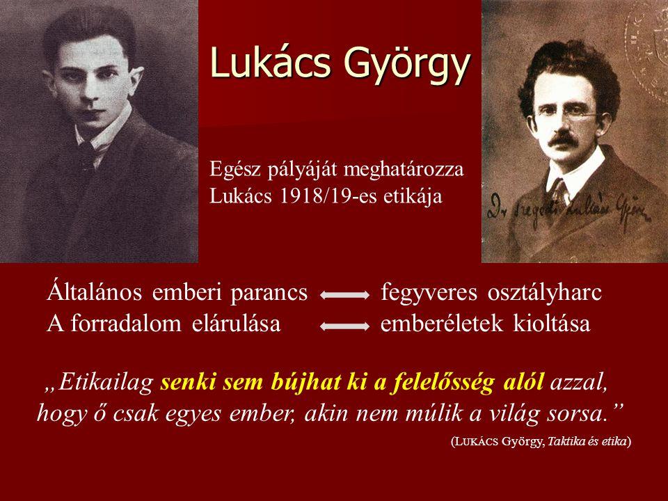 Lukács György Egész pályáját meghatározza Lukács 1918/19-es etikája Általános emberi parancsfegyveres osztályharc A forradalom elárulásaemberéletek ki
