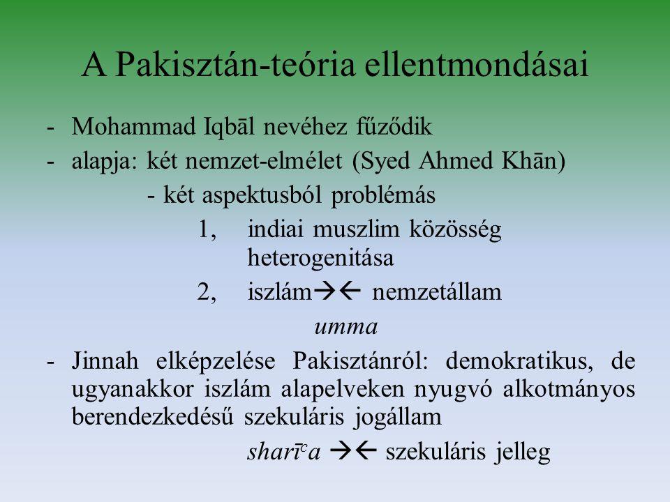 A Pakisztán-teória ellentmondásai -Mohammad Iqbāl nevéhez fűződik -alapja: két nemzet-elmélet (Syed Ahmed Khān) -két aspektusból problémás 1,indiai muszlim közösség heterogenitása 2,iszlám  nemzetállam umma -Jinnah elképzelése Pakisztánról: demokratikus, de ugyanakkor iszlám alapelveken nyugvó alkotmányos berendezkedésű szekuláris jogállam sharī c a  szekuláris jelleg