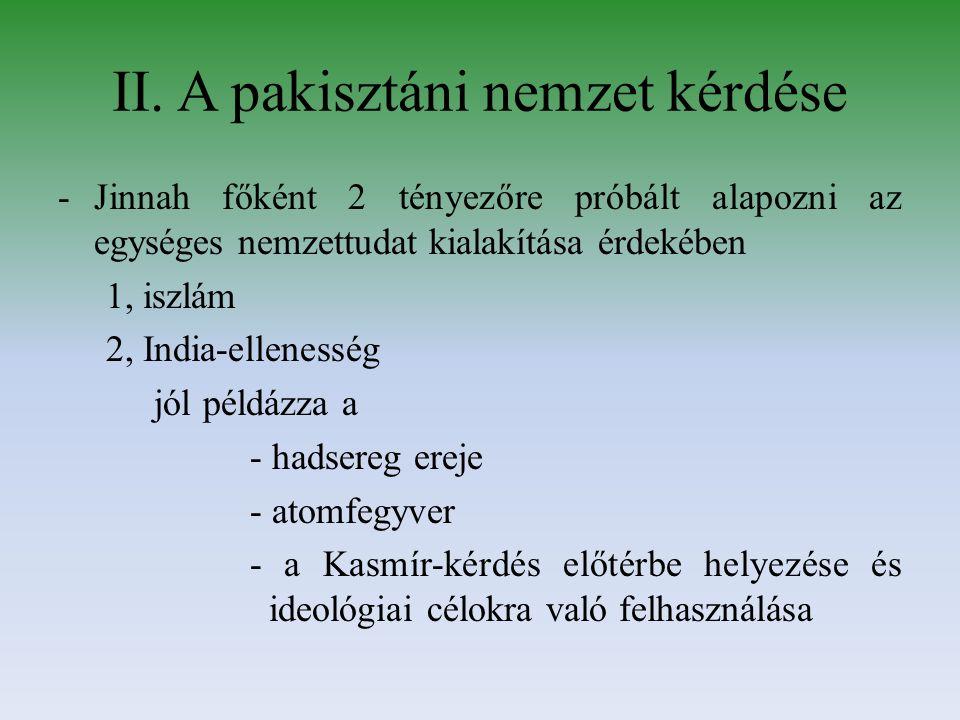 II. A pakisztáni nemzet kérdése -Jinnah főként 2 tényezőre próbált alapozni az egységes nemzettudat kialakítása érdekében 1, iszlám 2, India-ellenessé