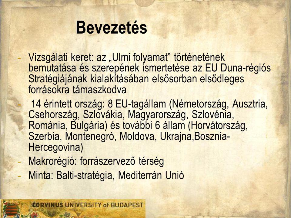 """Bevezetés - Vizsgálati keret: az """"Ulmi folyamat történetének bemutatása és szerepének ismertetése az EU Duna-régiós Stratégiájának kialakításában elsősorban elsődleges forrásokra támaszkodva - 14 érintett ország: 8 EU-tagállam (Németország, Ausztria, Csehország, Szlovákia, Magyarország, Szlovénia, Románia, Bulgária) és további 6 állam (Horvátország, Szerbia, Montenegró, Moldova, Ukrajna,Bosznia- Hercegovina) - Makrorégió: forrászervező térség - Minta: Balti-stratégia, Mediterrán Unió"""
