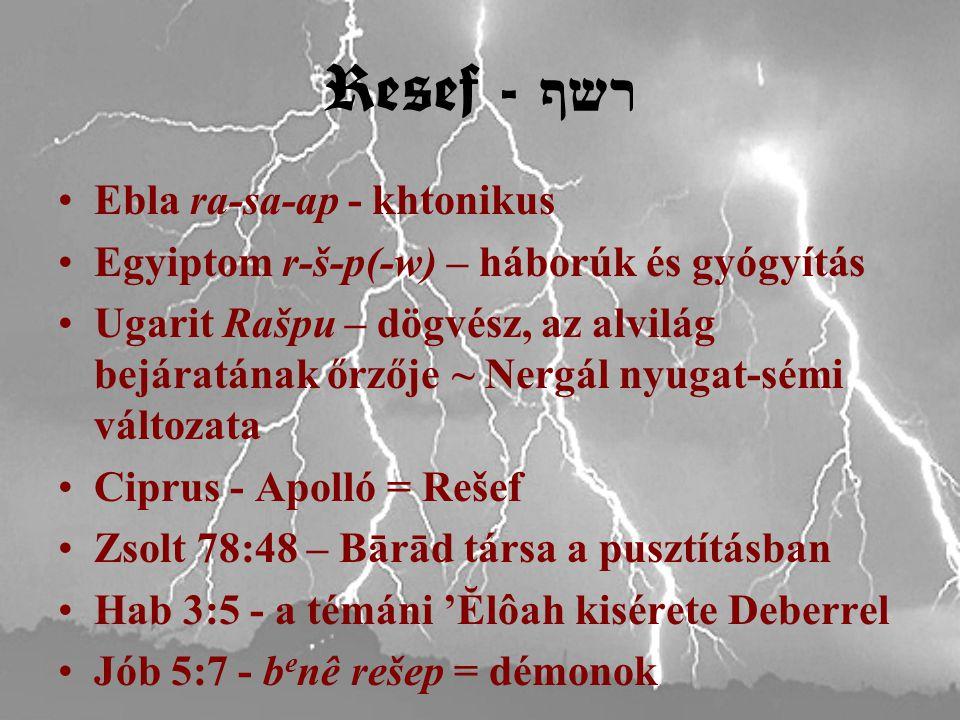 Resef - רשף Ebla ra-sa-ap - khtonikus Egyiptom r-š-p(-w) – háborúk és gyógyítás Ugarit Rašpu – dögvész, az alvilág bejáratának őrzője ~ Nergál nyugat-sémi változata Ciprus - Apolló = Rešef Zsolt 78:48 – Bārād társa a pusztításban Hab 3:5 - a témáni 'Ĕlôah kisérete Deberrel Jób 5:7 - b e nê rešep = démonok