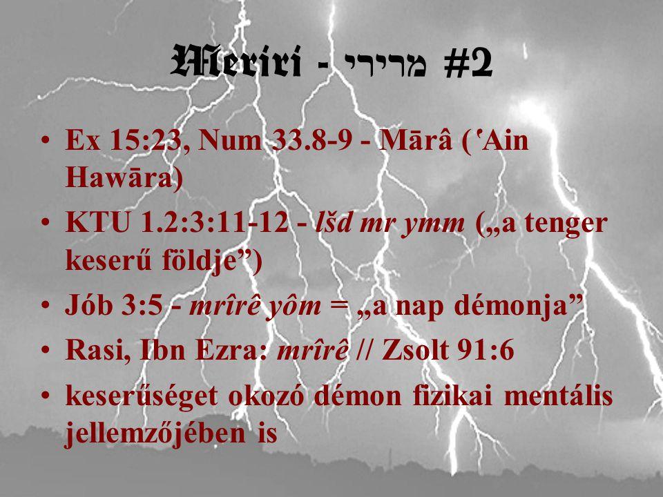 """Meriri - מרירי #2 Ex 15:23, Num 33.8-9 - Mārâ ('Ain Hawāra) KTU 1.2:3:11-12 - lšd mr ymm (""""a tenger keserű földje ) Jób 3:5 - mrîrê yôm = """"a nap démonja Rasi, Ibn Ezra: mrîrê // Zsolt 91:6 keserűséget okozó démon fizikai mentális jellemzőjében is"""