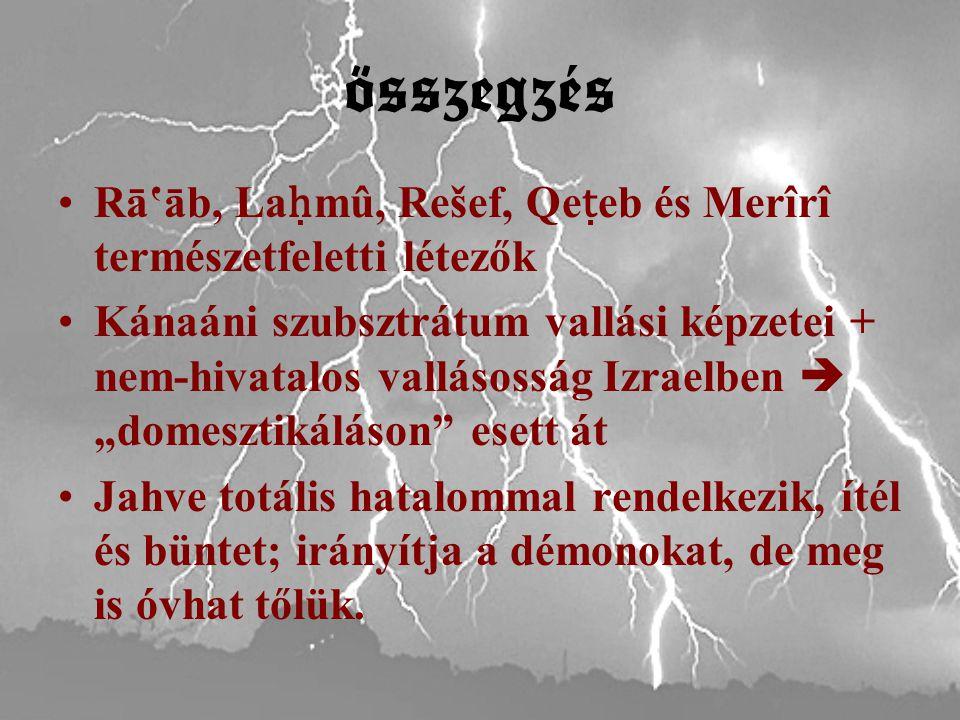 """összegzés Rā'āb, La ḥ mû, Rešef, Qe ṭ eb és Merîrî természetfeletti létezők Kánaáni szubsztrátum vallási képzetei + nem-hivatalos vallásosság Izraelben  """"domesztikáláson esett át Jahve totális hatalommal rendelkezik, ítél és büntet; irányítja a démonokat, de meg is óvhat tőlük."""