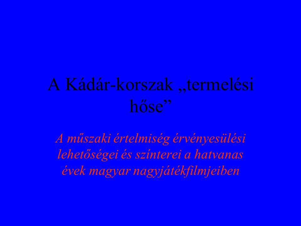 """A Kádár-korszak """"termelési hőse A műszaki értelmiség érvényesülési lehetőségei és színterei a hatvanas évek magyar nagyjátékfilmjeiben"""