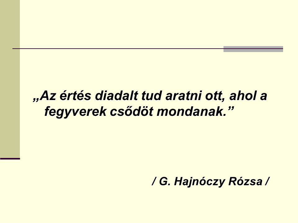 """""""Az értés diadalt tud aratni ott, ahol a fegyverek csődöt mondanak. / G. Hajnóczy Rózsa /"""