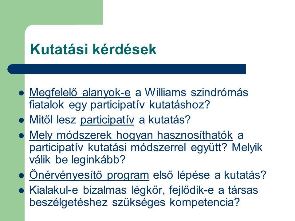 Kutatási kérdések Megfelelő alanyok-e a Williams szindrómás fiatalok egy participatív kutatáshoz? Mitől lesz participatív a kutatás? Mely módszerek ho