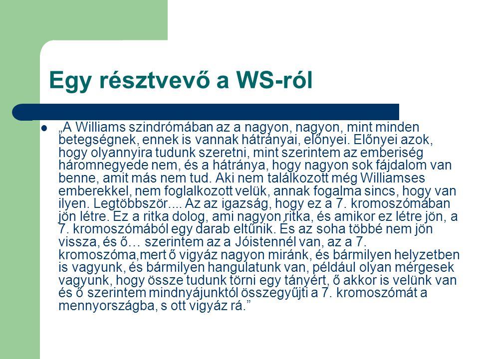 """Egy résztvevő a WS-ról """"A Williams szindrómában az a nagyon, nagyon, mint minden betegségnek, ennek is vannak hátrányai, előnyei. Előnyei azok, hogy o"""