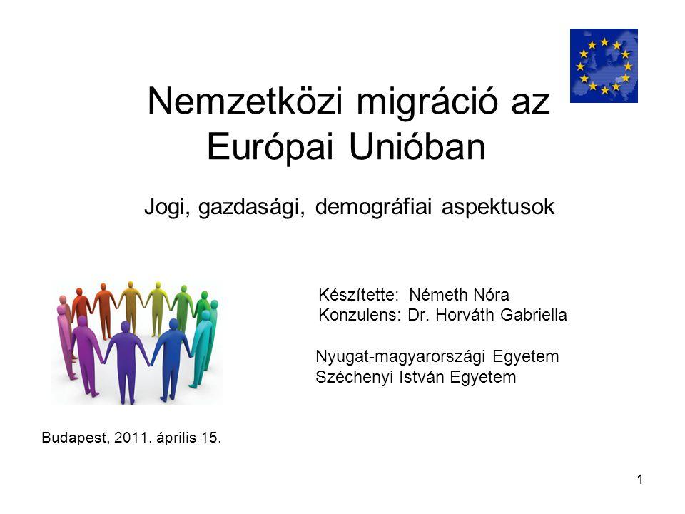 1 Nemzetközi migráció az Európai Unióban Jogi, gazdasági, demográfiai aspektusok Készítette: Németh Nóra Konzulens: Dr.