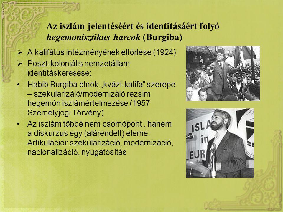 """Az iszlám jelentéséért és identitásáért folyó hegemonisztikus harcok (Burgiba)  A kalifátus intézményének eltörlése (1924)  Poszt-koloniális nemzetállam identitáskeresése: Habib Burgiba elnök """"kvázi-kalifa szerepe – szekularizáló/modernizáló rezsim hegemón iszlámértelmezése (1957 Személyjogi Törvény) Az iszlám többé nem csomópont, hanem a diskurzus egy (alárendelt) eleme."""