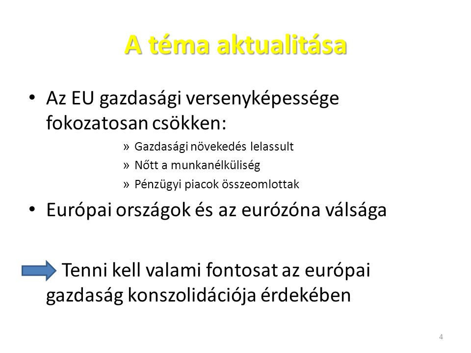 A téma aktualitása Az EU gazdasági versenyképessége fokozatosan csökken: » Gazdasági növekedés lelassult » Nőtt a munkanélküliség » Pénzügyi piacok ös
