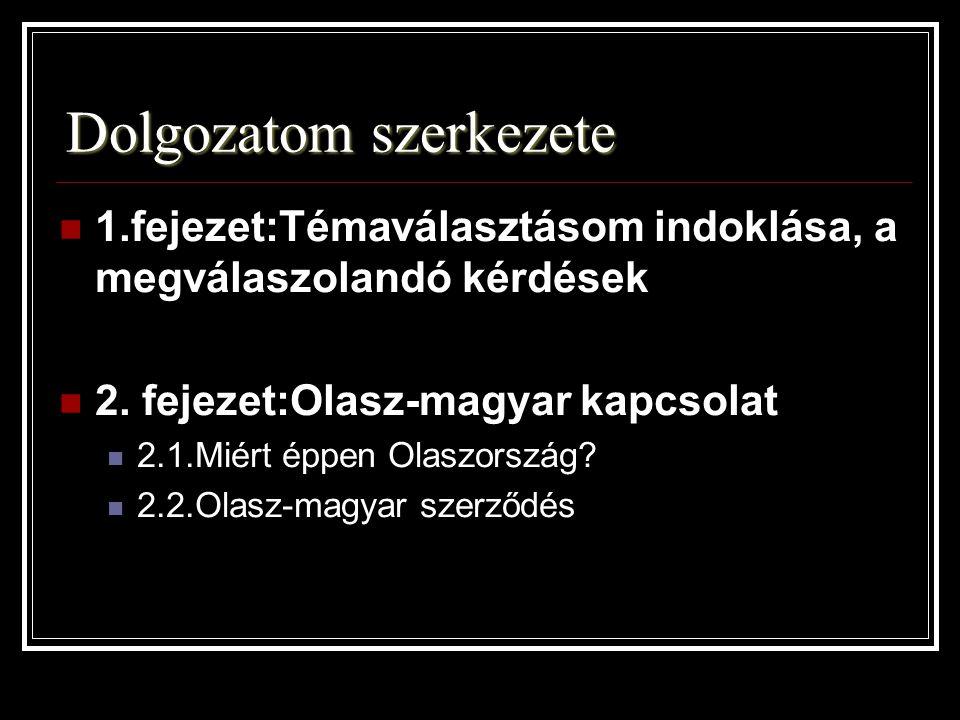 Dolgozatom szerkezete 1.fejezet:Témaválasztásom indoklása, a megválaszolandó kérdések 2. fejezet:Olasz-magyar kapcsolat 2.1.Miért éppen Olaszország? 2