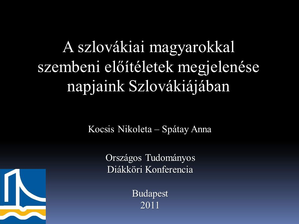 A szlovákiai magyarokkal szembeni előítéletek megjelenése napjaink Szlovákiájában Kocsis Nikoleta – Spátay Anna Országos Tudományos Diákköri Konferenc