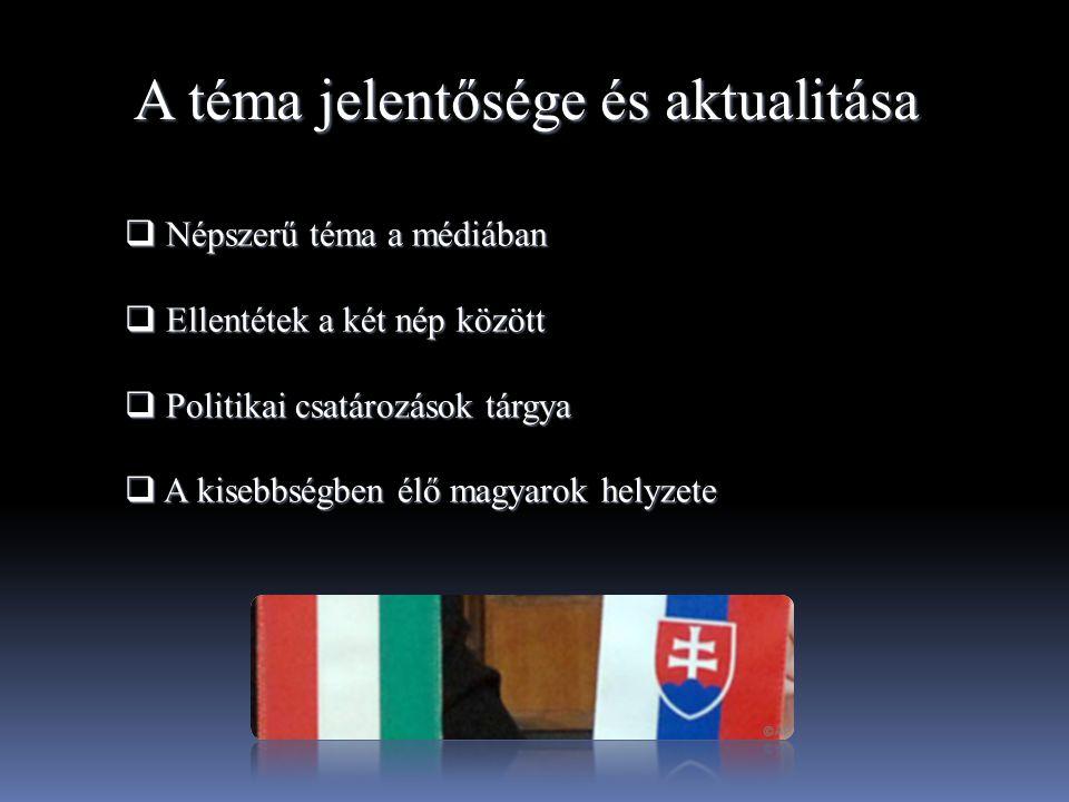 A téma jelentősége és aktualitása  Népszerű téma a médiában  Ellentétek a két nép között  Politikai csatározások tárgya  A kisebbségben élő magyar
