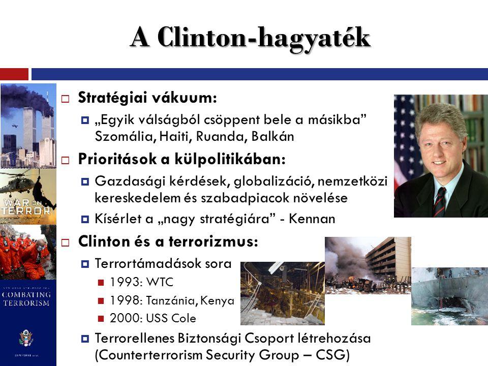 """A Clinton-hagyaték  Stratégiai vákuum:  """"Egyik válságból csöppent bele a másikba Szomália, Haiti, Ruanda, Balkán  Prioritások a külpolitikában:  Gazdasági kérdések, globalizáció, nemzetközi kereskedelem és szabadpiacok növelése  Kísérlet a """"nagy stratégiára - Kennan  Clinton és a terrorizmus:  Terrortámadások sora 1993: WTC 1998: Tanzánia, Kenya 2000: USS Cole  Terrorellenes Biztonsági Csoport létrehozása (Counterterrorism Security Group – CSG)"""