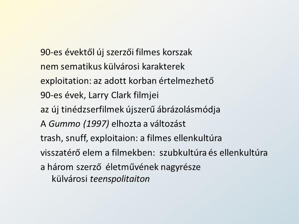 90-es évektől új szerzői filmes korszak nem sematikus külvárosi karakterek exploitation: az adott korban értelmezhető 90-es évek, Larry Clark filmjei az új tinédzserfilmek újszerű ábrázolásmódja A Gummo (1997) elhozta a változást trash, snuff, exploitaion: a filmes ellenkultúra visszatérő elem a filmekben: szubkultúra és ellenkultúra a három szerző életművének nagyrésze külvárosi teenspolitaiton