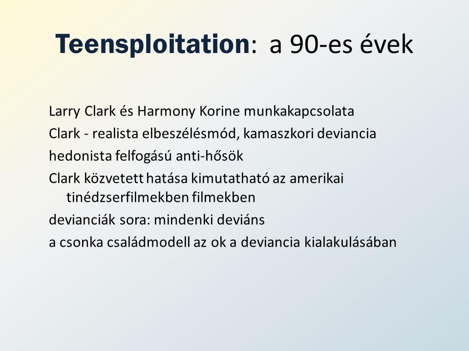 Teensploitation : a 90-es évek Larry Clark és Harmony Korine munkakapcsolata Clark - realista elbeszélésmód, kamaszkori deviancia hedonista felfogású anti-hősök Clark közvetett hatása kimutatható az amerikai tinédzserfilmekben filmekben devianciák sora: mindenki deviáns a csonka családmodell az ok a deviancia kialakulásában