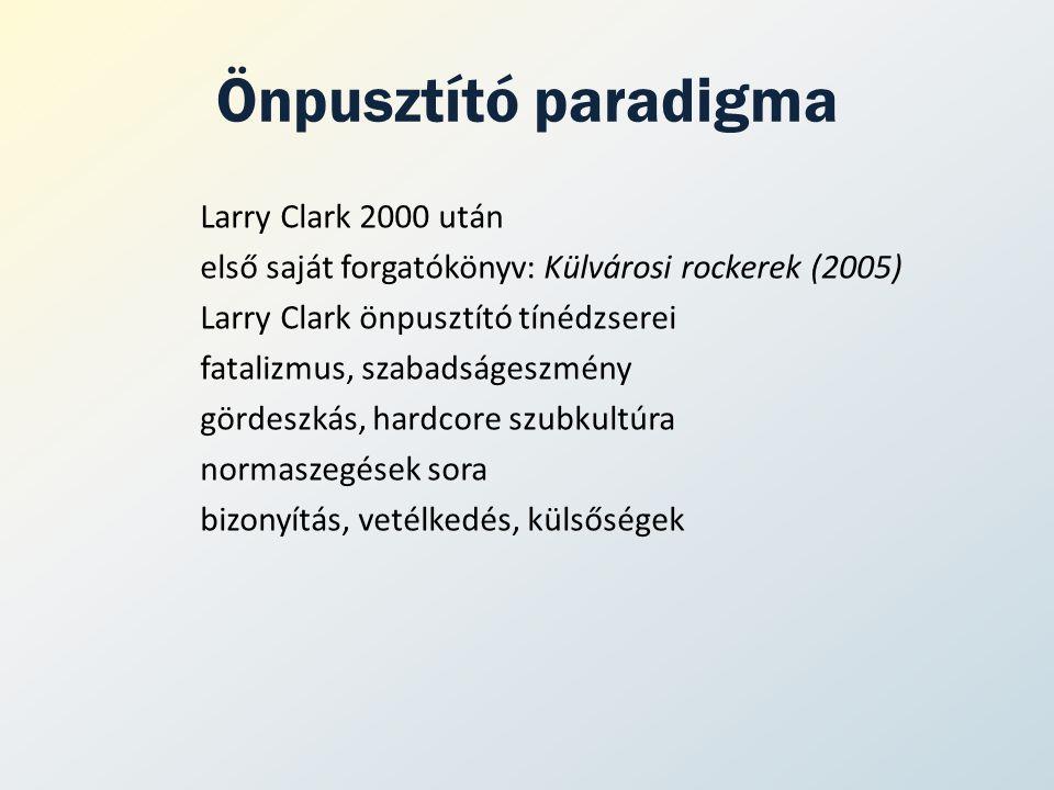 Önpusztító paradigma Larry Clark 2000 után első saját forgatókönyv: Külvárosi rockerek (2005) Larry Clark önpusztító tínédzserei fatalizmus, szabadságeszmény gördeszkás, hardcore szubkultúra normaszegések sora bizonyítás, vetélkedés, külsőségek