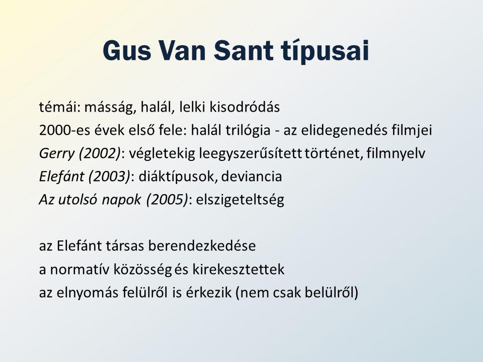 Gus Van Sant típusai témái: másság, halál, lelki kisodródás 2000-es évek első fele: halál trilógia - az elidegenedés filmjei Gerry (2002): végletekig leegyszerűsített történet, filmnyelv Elefánt (2003): diáktípusok, deviancia Az utolsó napok (2005): elszigeteltség az Elefánt társas berendezkedése a normatív közösség és kirekesztettek az elnyomás felülről is érkezik (nem csak belülről)
