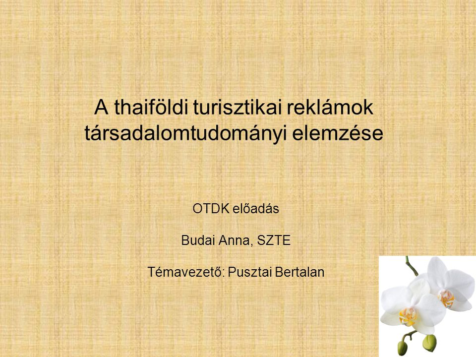 A thaiföldi turisztikai reklámok társadalomtudományi elemzése OTDK előadás Budai Anna, SZTE Témavezető: Pusztai Bertalan