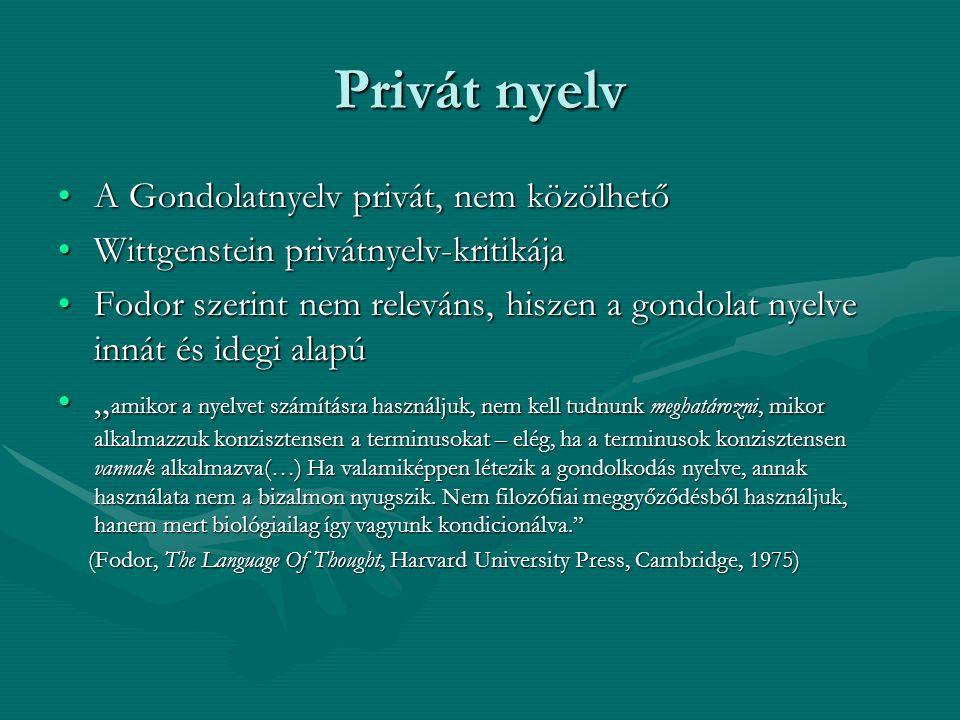 """Privát nyelv A Gondolatnyelv privát, nem közölhetőA Gondolatnyelv privát, nem közölhető Wittgenstein privátnyelv-kritikájaWittgenstein privátnyelv-kritikája Fodor szerint nem releváns, hiszen a gondolat nyelve innát és idegi alapúFodor szerint nem releváns, hiszen a gondolat nyelve innát és idegi alapú """" amikor a nyelvet számításra használjuk, nem kell tudnunk meghatározni, mikor alkalmazzuk konzisztensen a terminusokat – elég, ha a terminusok konzisztensen vannak alkalmazva(…) Ha valamiképpen létezik a gondolkodás nyelve, annak használata nem a bizalmon nyugszik."""