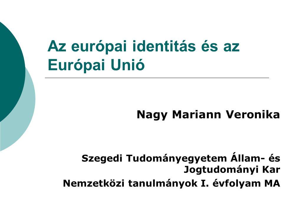 Az európai identitás és az Európai Unió Nagy Mariann Veronika Szegedi Tudományegyetem Állam- és Jogtudományi Kar Nemzetközi tanulmányok I. évfolyam MA