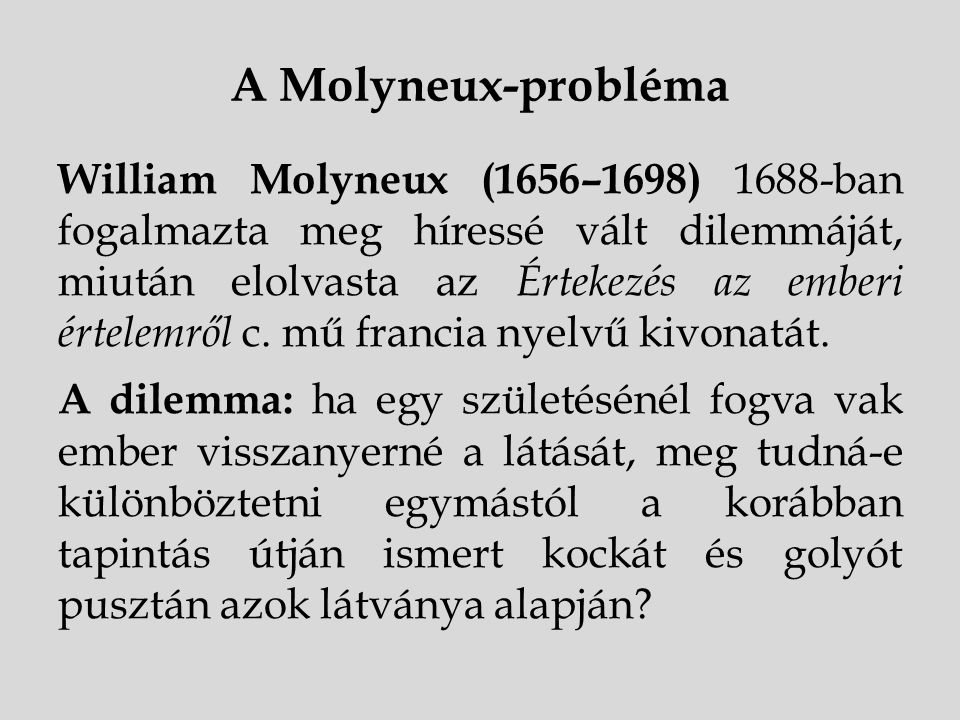A Molyneux-probléma William Molyneux (1656–1698) 1688-ban fogalmazta meg híressé vált dilemmáját, miután elolvasta az Értekezés az emberi értelemről c