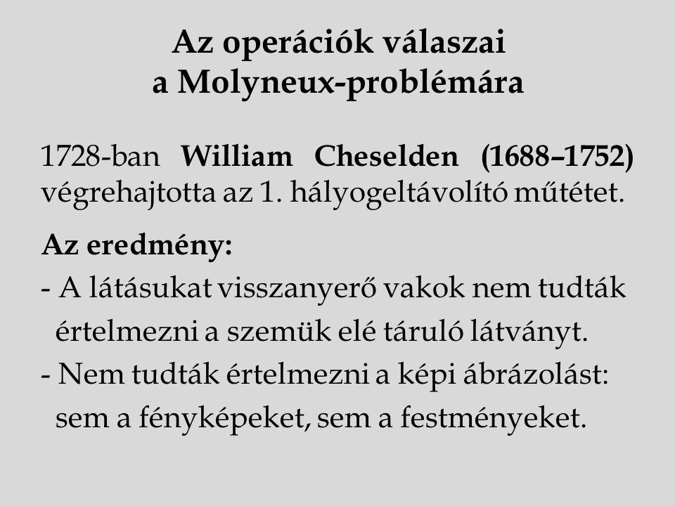 Az operációk válaszai a Molyneux-problémára 1728-ban William Cheselden (1688–1752) végrehajtotta az 1. hályogeltávolító műtétet. Az eredmény: - A látá